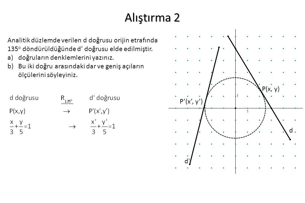 Alıştırma 2 Analitik düzlemde verilen d doğrusu orijin etrafında 135 o döndürüldüğünde d' doğrusu elde edilmiştir. a)doğruların denklemlerini yazınız.