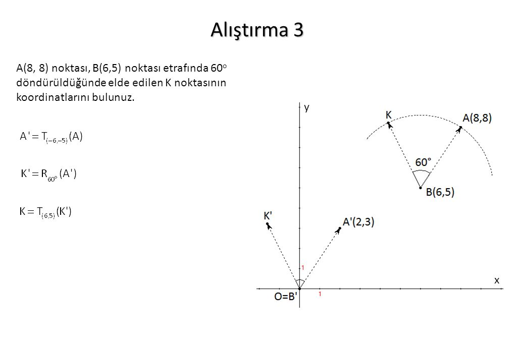 Alıştırma 3 A(8, 8) noktası, B(6,5) noktası etrafında 60 o döndürüldüğünde elde edilen K noktasının koordinatlarını bulunuz. x y