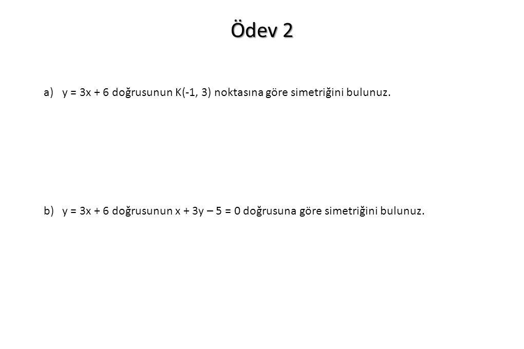 Ödev 2 a)y = 3x + 6 doğrusunun K(-1, 3) noktasına göre simetriğini bulunuz. b)y = 3x + 6 doğrusunun x + 3y – 5 = 0 doğrusuna göre simetriğini bulunuz.