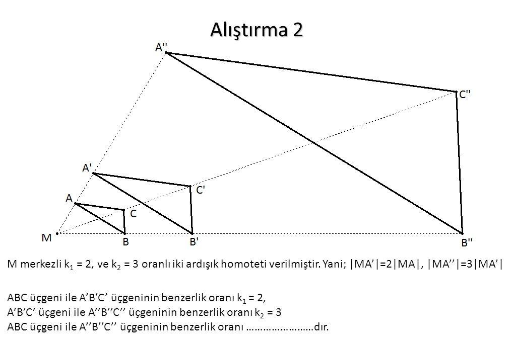 Alıştırma 2 M merkezli k 1 = 2, ve k 2 = 3 oranlı iki ardışık homoteti verilmiştir. Yani; |MA'|=2|MA|, |MA''|=3|MA'| ABC üçgeni ile A'B'C' üçgeninin b