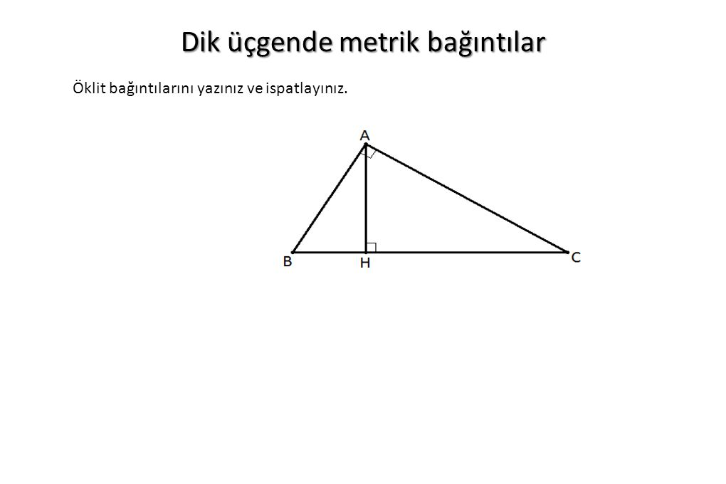 Dik üçgende metrik bağıntılar Öklit bağıntılarını yazınız ve ispatlayınız.