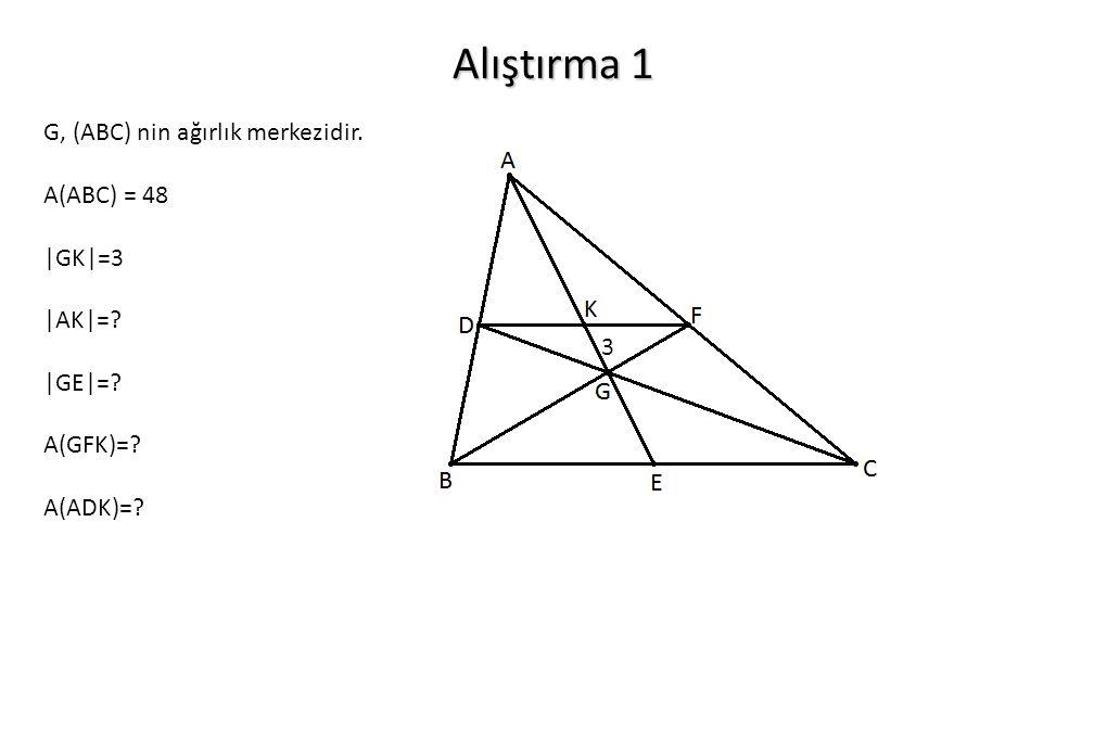 Alıştırma 1 G, (ABC) nin ağırlık merkezidir. A(ABC) = 48 |GK|=3 |AK|=? |GE|=? A(GFK)=? A(ADK)=? 3