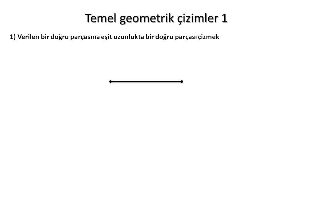 Temel geometrik çizimler 1 1) Verilen bir doğru parçasına eşit uzunlukta bir doğru parçası çizmek