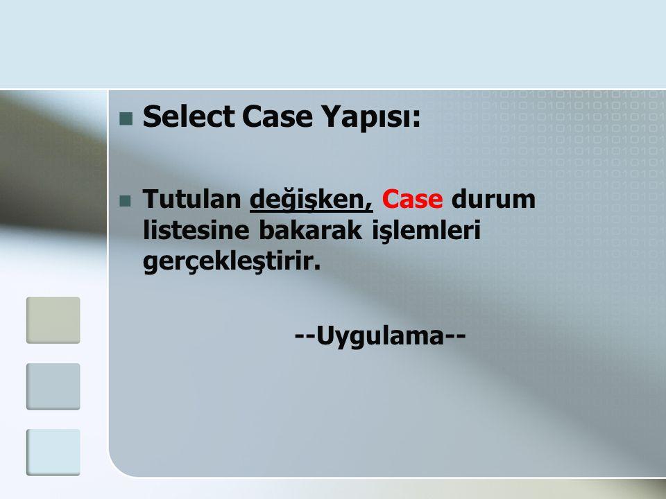  Select Case Yapısı:  Tutulan değişken, Case durum listesine bakarak işlemleri gerçekleştirir. --Uygulama--