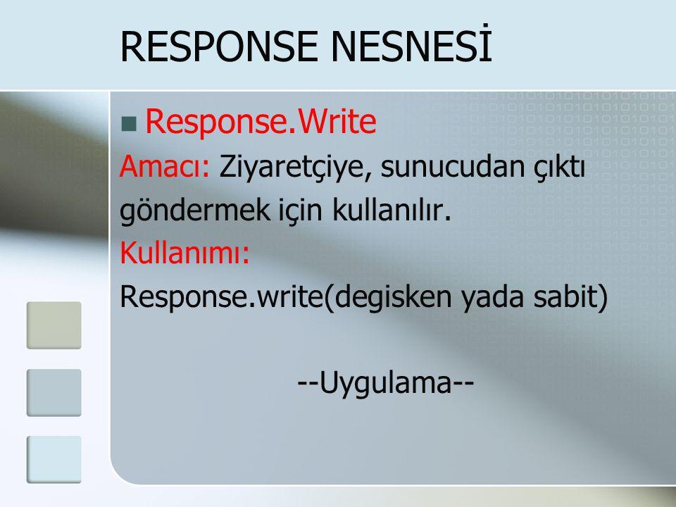 RESPONSE NESNESİ  Response.Write Amacı: Ziyaretçiye, sunucudan çıktı göndermek için kullanılır. Kullanımı: Response.write(degisken yada sabit) --Uygu