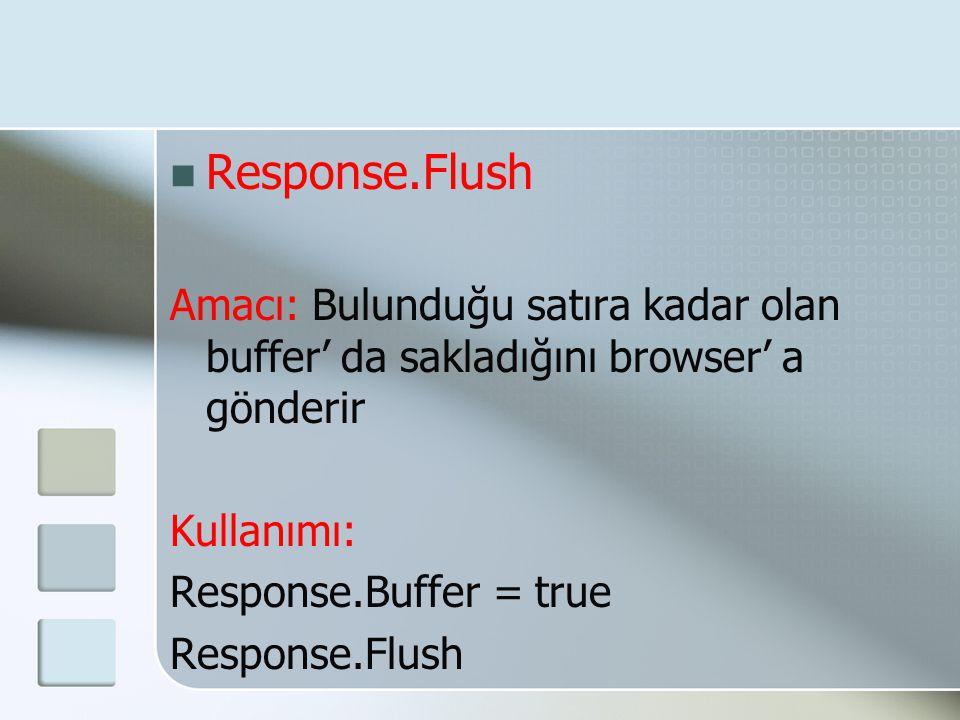  Response.Flush Amacı: Bulunduğu satıra kadar olan buffer' da sakladığını browser' a gönderir Kullanımı: Response.Buffer = true Response.Flush