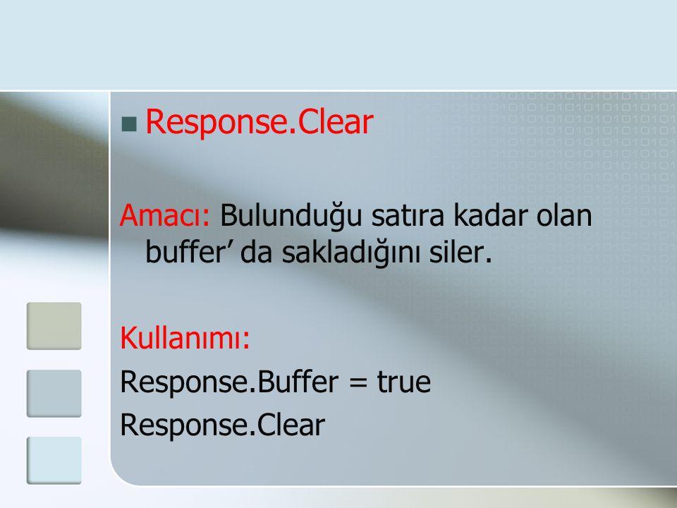  Response.Clear Amacı: Bulunduğu satıra kadar olan buffer' da sakladığını siler. Kullanımı: Response.Buffer = true Response.Clear
