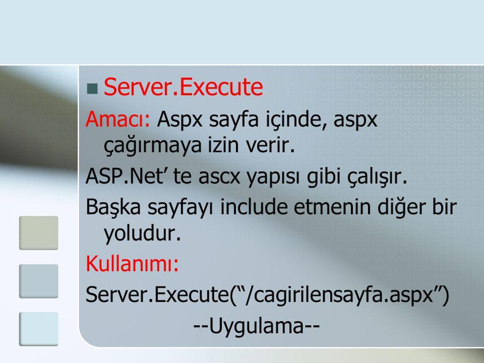  Server.Execute Amacı: Aspx sayfa içinde, aspx çağırmaya izin verir. ASP.Net' te ascx yapısı gibi çalışır. Başka sayfayı include etmenin diğer bir yo