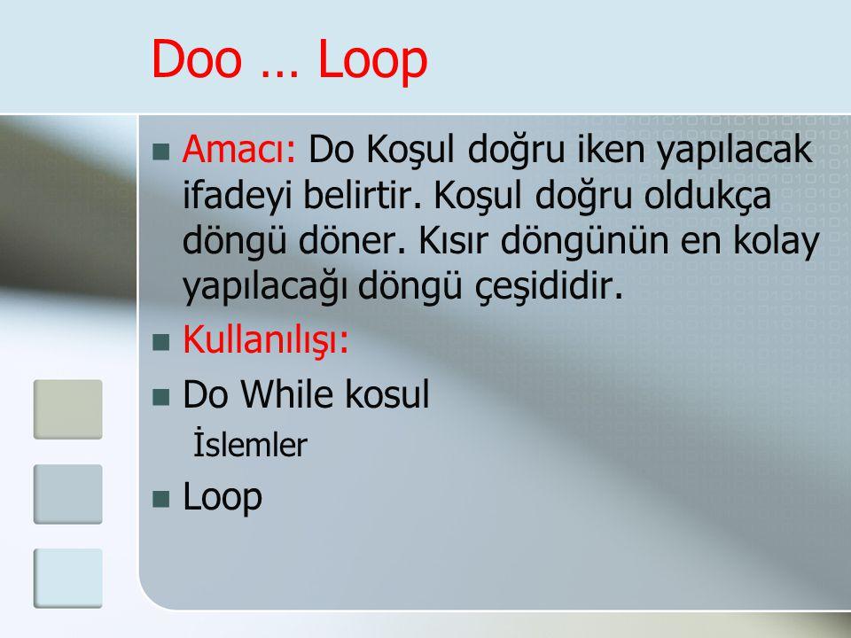 Doo … Loop  Amacı: Do Koşul doğru iken yapılacak ifadeyi belirtir. Koşul doğru oldukça döngü döner. Kısır döngünün en kolay yapılacağı döngü çeşididi