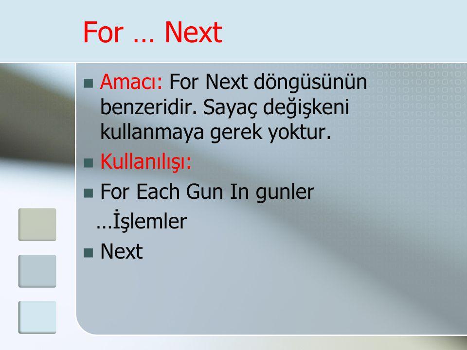 For … Next  Amacı: For Next döngüsünün benzeridir. Sayaç değişkeni kullanmaya gerek yoktur.  Kullanılışı:  For Each Gun In gunler …İşlemler  Next