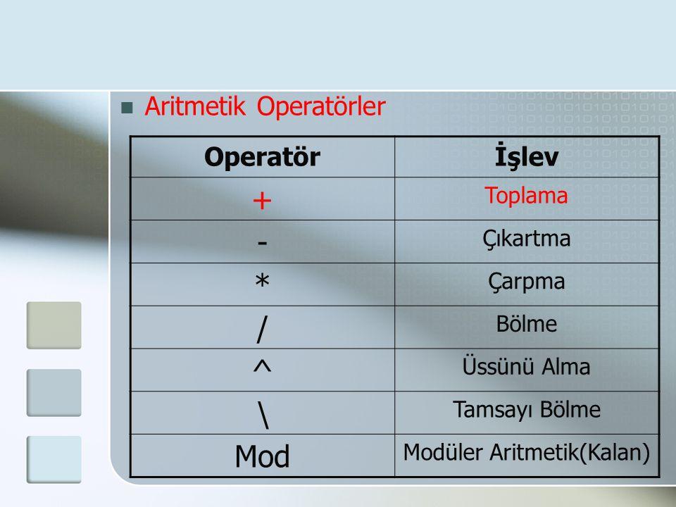  Aritmetik Operatörler Operatörİşlev + Toplama - Çıkartma * Çarpma / Bölme ^ Üssünü Alma \ Tamsayı Bölme Mod Modüler Aritmetik(Kalan)
