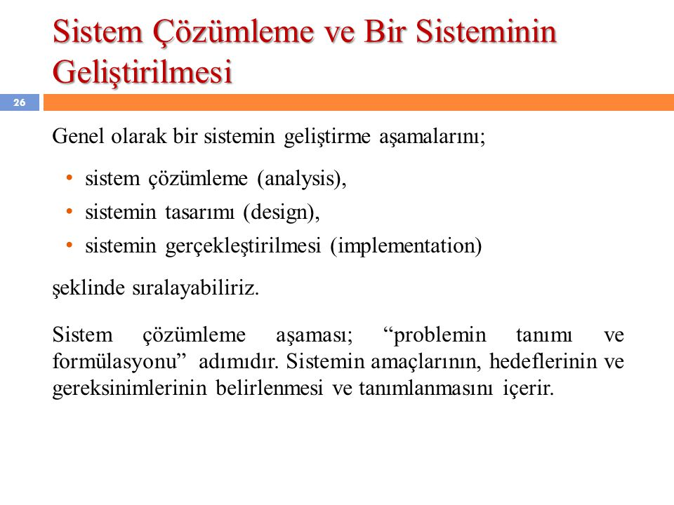 Sistem Çözümleme ve Bir Sisteminin Geliştirilmesi Genel olarak bir sistemin geliştirme aşamalarını; • sistem çözümleme (analysis), • sistemin tasarımı