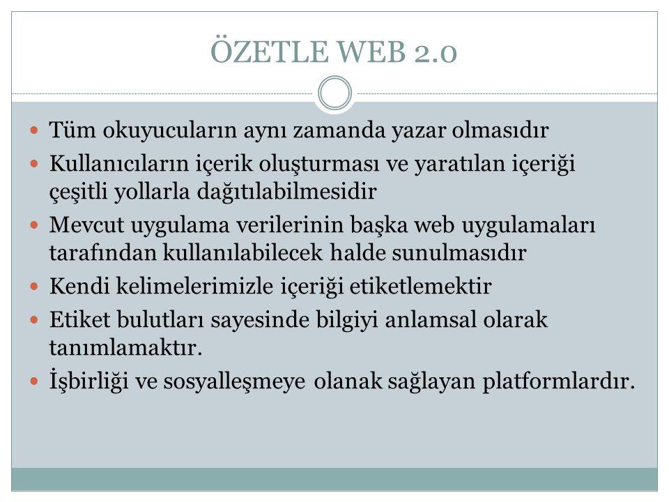 ÖZETLE WEB 2.0  Tüm okuyucuların aynı zamanda yazar olmasıdır  Kullanıcıların içerik oluşturması ve yaratılan içeriği çeşitli yollarla dağıtılabilmesidir  Mevcut uygulama verilerinin başka web uygulamaları tarafından kullanılabilecek halde sunulmasıdır  Kendi kelimelerimizle içeriği etiketlemektir  Etiket bulutları sayesinde bilgiyi anlamsal olarak tanımlamaktır.