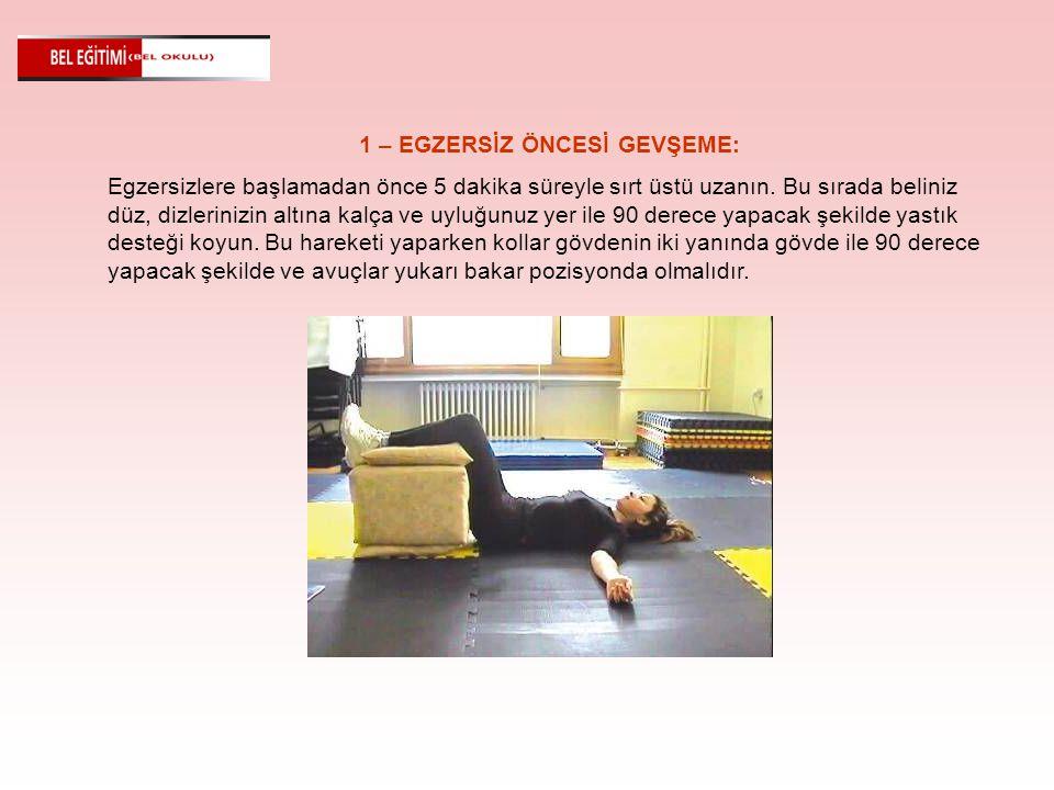 1 – EGZERSİZ ÖNCESİ GEVŞEME: Egzersizlere başlamadan önce 5 dakika süreyle sırt üstü uzanın. Bu sırada beliniz düz, dizlerinizin altına kalça ve uyluğ