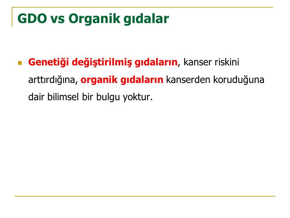 GDO vs Organik gıdalar  Genetiği değiştirilmiş gıdaların, kanser riskini arttırdığına, organik gıdaların kanserden koruduğuna dair bilimsel bir bulgu yoktur.