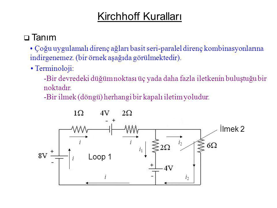 Kirchhoff Kuralları  Tanım Loop 1 İlmek 2 ii i i i1i1 i2i2 i2i2 • Çoğu uygulamalı direnç ağları basit seri-paralel direnç kombinasyonlarına indirgenemez.