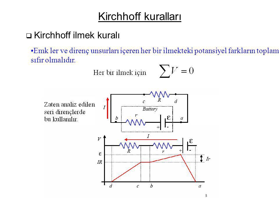 Kirchhoff kuralları  Kirchhoff ilmek kuralı •Emk ler ve direnç unsurları içeren her bir ilmekteki potansiyel farkların toplamı, sıfır olmalıdır.