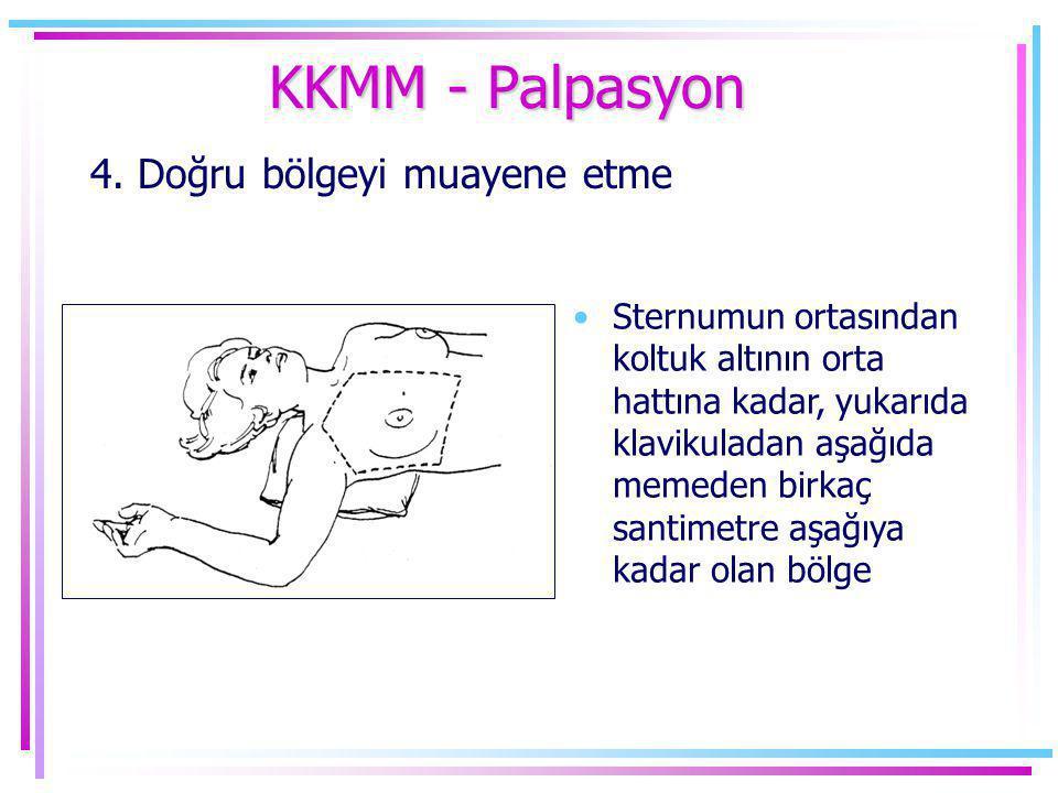 KKMM - Palpasyon 4. Doğru bölgeyi muayene etme •Sternumun ortasından koltuk altının orta hattına kadar, yukarıda klavikuladan aşağıda memeden birkaç s