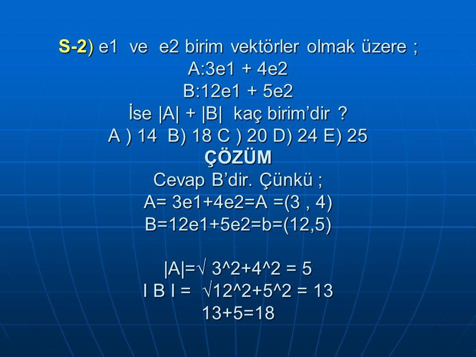 S-2) e1 ve e2 birim vektörler olmak üzere ; A:3e1 + 4e2 B:12e1 + 5e2 İse |A| + |B| kaç birim'dir .