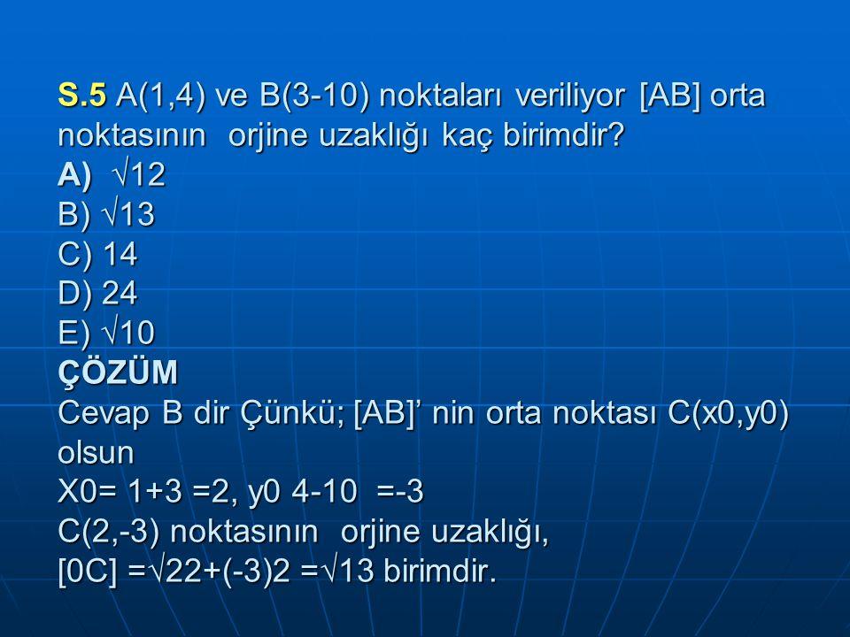 S.5 A(1,4) ve B(3-10) noktaları veriliyor [AB] orta noktasının orjine uzaklığı kaç birimdir.