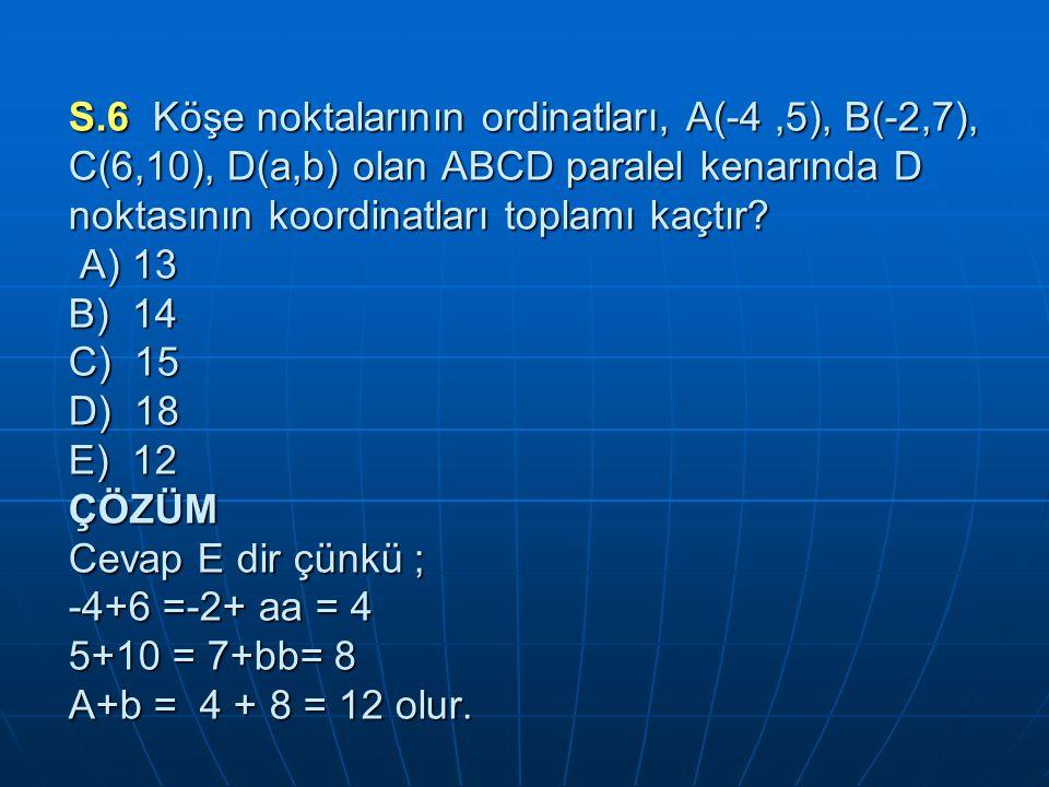 S.6 Köşe noktalarının ordinatları, A(-4,5), B(-2,7), C(6,10), D(a,b) olan ABCD paralel kenarında D noktasının koordinatları toplamı kaçtır.