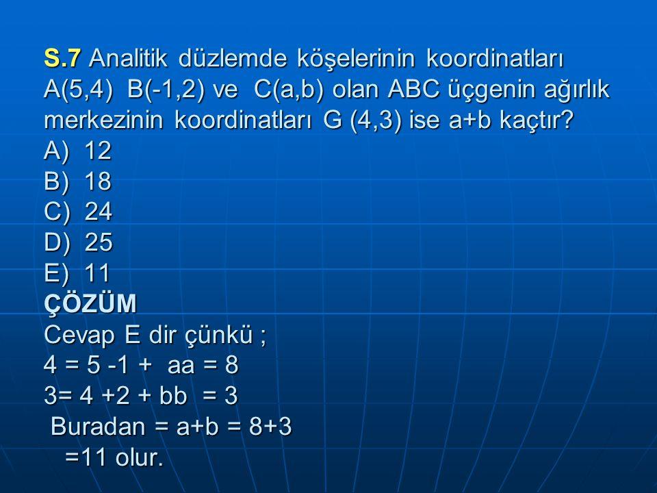 S.7 Analitik düzlemde köşelerinin koordinatları A(5,4) B(-1,2) ve C(a,b) olan ABC üçgenin ağırlık merkezinin koordinatları G (4,3) ise a+b kaçtır.