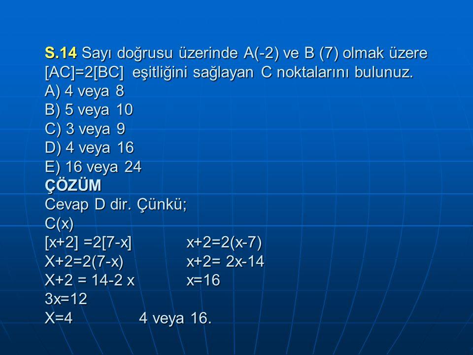 S.14 Sayı doğrusu üzerinde A(-2) ve B (7) olmak üzere [AC]=2[BC] eşitliğini sağlayan C noktalarını bulunuz.