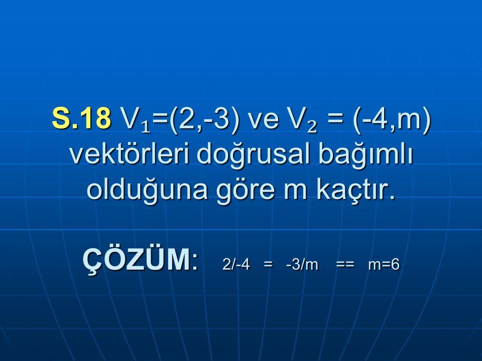 S.18 V ₁ =(2,-3) ve V ₂ = (-4,m) vektörleri doğrusal bağımlı olduğuna göre m kaçtır.
