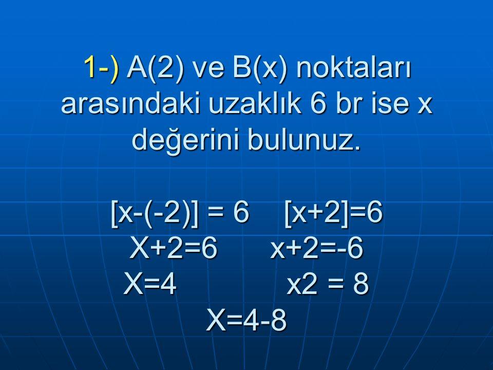 1-) A(2) ve B(x) noktaları arasındaki uzaklık 6 br ise x değerini bulunuz.