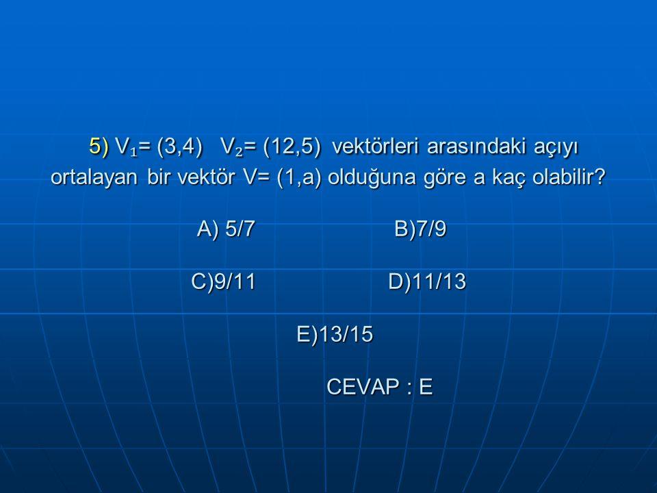 5) V ₁ = (3,4) V ₂ = (12,5) vektörleri arasındaki açıyı ortalayan bir vektör V= (1,a) olduğuna göre a kaç olabilir.