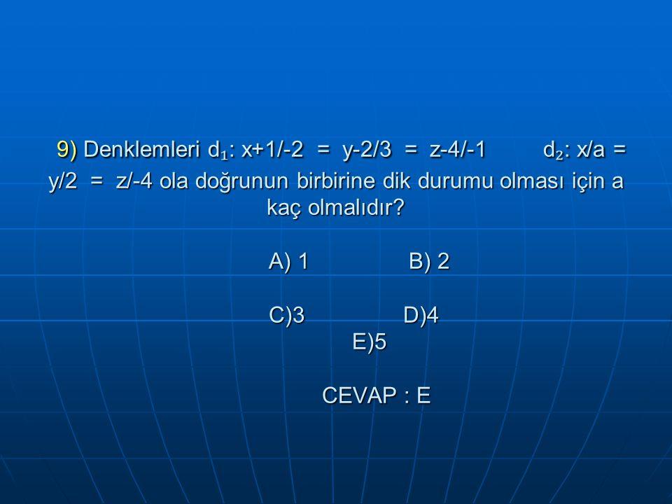 9) Denklemleri d ₁ : x+1/-2 = y-2/3 = z-4/-1 d ₂ : x/a = y/2 = z/-4 ola doğrunun birbirine dik durumu olması için a kaç olmalıdır.