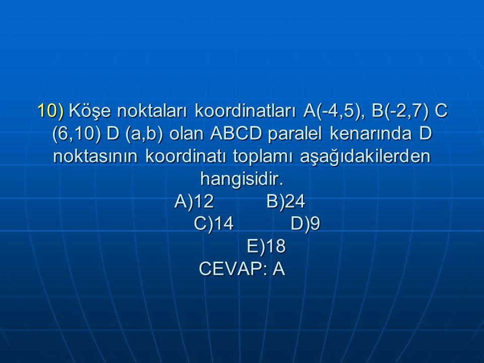 10) Köşe noktaları koordinatları A(-4,5), B(-2,7) C (6,10) D (a,b) olan ABCD paralel kenarında D noktasının koordinatı toplamı aşağıdakilerden hangisidir.