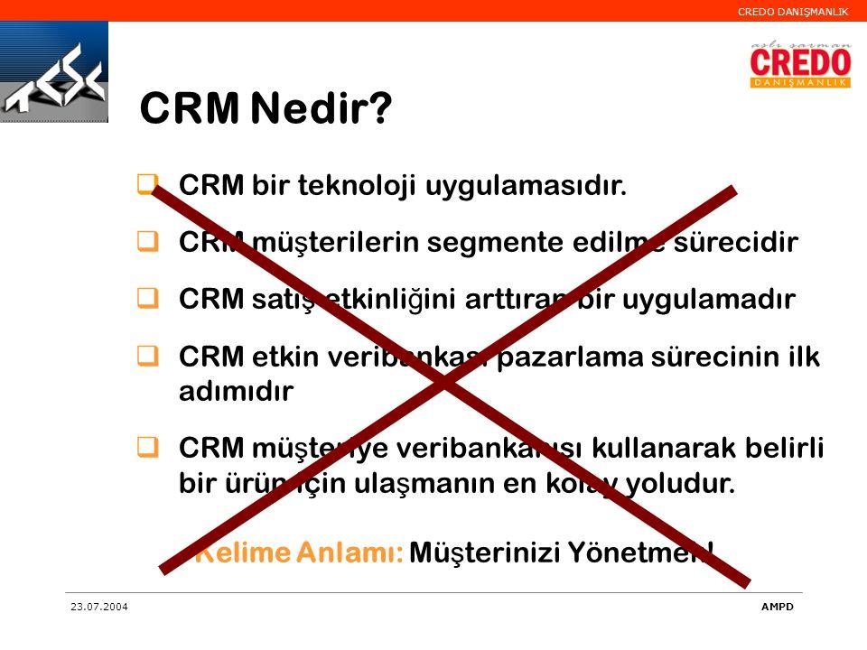 CREDO DANIŞMANLIK 23.07.2004AMPD  CRM bir teknoloji uygulamasıdır.  CRM mü ş terilerin segmente edilme sürecidir  CRM satı ş etkinli ğ ini arttıran