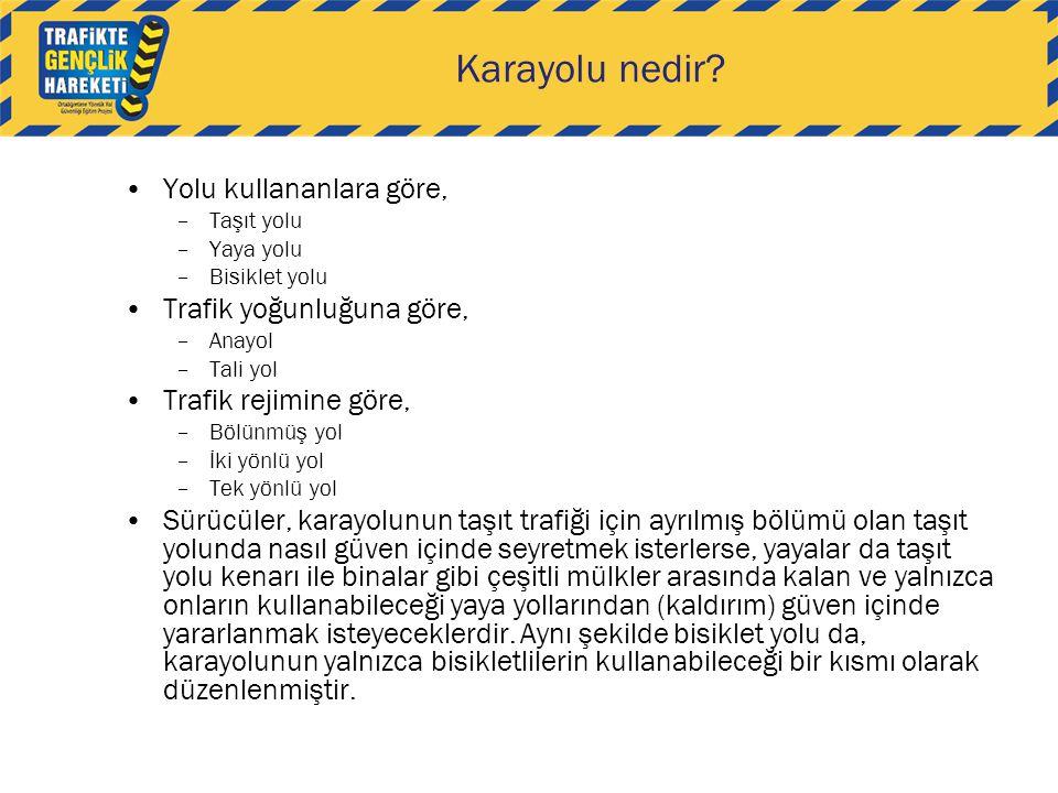 Karayolu nedir? •Yolu kullananlara göre, –Taşıt yolu –Yaya yolu –Bisiklet yolu •Trafik yoğunluğuna göre, –Anayol –Tali yol •Trafik rejimine göre, –Böl