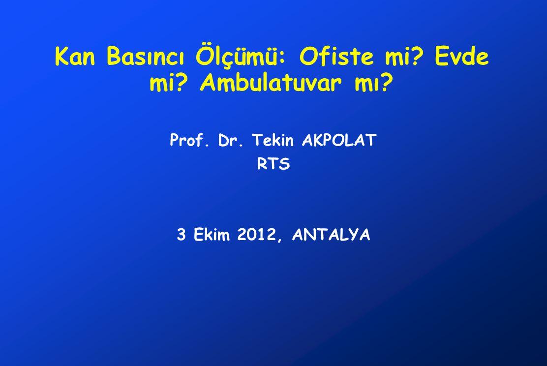 Kan Basıncı Ölçümü: Ofiste mi? Evde mi? Ambulatuvar mı? Prof. Dr. Tekin AKPOLAT RTS 3 Ekim 2012, ANTALYA