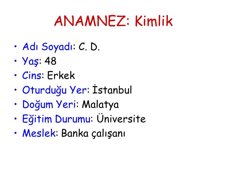 ANAMNEZ: Kimlik •Adı Soyadı: C. D. •Yaş: 48 •Cins: Erkek •Oturduğu Yer: İstanbul •Doğum Yeri: Malatya •Eğitim Durumu: Üniversite •Meslek: Banka çalışa
