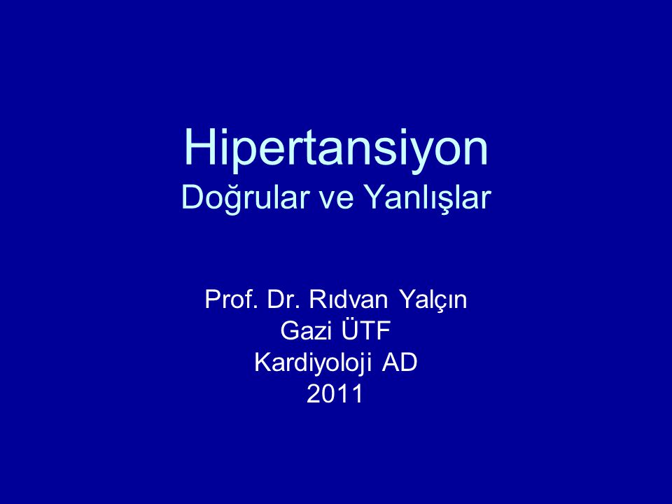 Hipertansiyon Doğrular ve Yanlışlar Prof. Dr. Rıdvan Yalçın Gazi ÜTF Kardiyoloji AD 2011