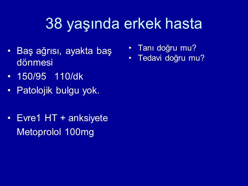 38 yaşında erkek hasta •Baş ağrısı, ayakta baş dönmesi •150/95 110/dk •Patolojik bulgu yok.
