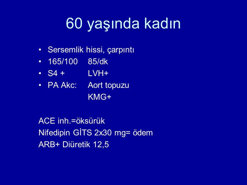 60 yaşında kadın •Sersemlik hissi, çarpıntı •165/10085/dk •S4 +LVH+ •PA Akc:Aort topuzu KMG+ ACE inh.=öksürük Nifedipin GİTS 2x30 mg= ödem ARB+ Diüretik 12,5