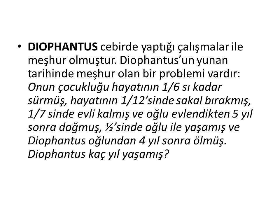 • DIOPHANTUS cebirde yaptığı çalışmalar ile meşhur olmuştur. Diophantus'un yunan tarihinde meşhur olan bir problemi vardır: Onun çocukluğu hayatının 1