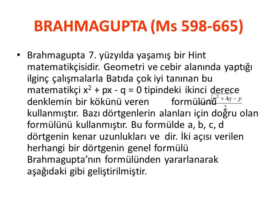 BRAHMAGUPTA (Ms 598-665) • Brahmagupta 7. yüzyılda yaşamış bir Hint matematikçisidir. Geometri ve cebir alanında yaptığı ilginç çalışmalarla Batıda ço