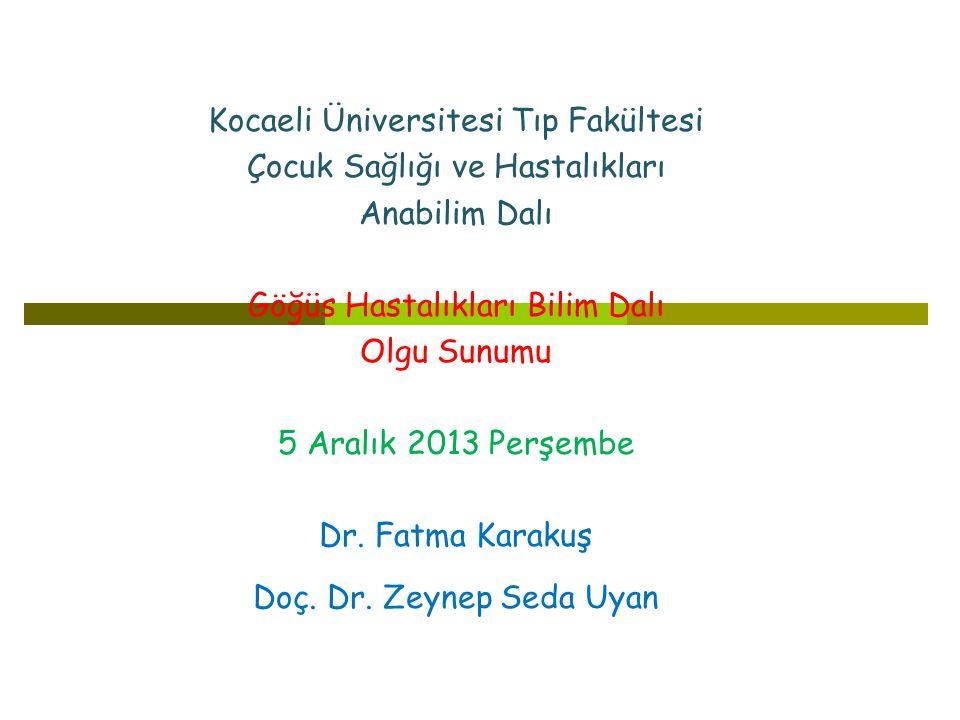 Kocaeli Üniversitesi Tıp Fakültesi Çocuk Sağlığı ve Hastalıkları Anabilim Dalı Göğüs Hastalıkları Bilim Dalı Olgu Sunumu 5 Aralık 2013 Perşembe Dr.
