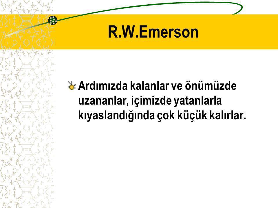 R.W.Emerson Ardımızda kalanlar ve önümüzde uzananlar, içimizde yatanlarla kıyaslandığında çok küçük kalırlar.