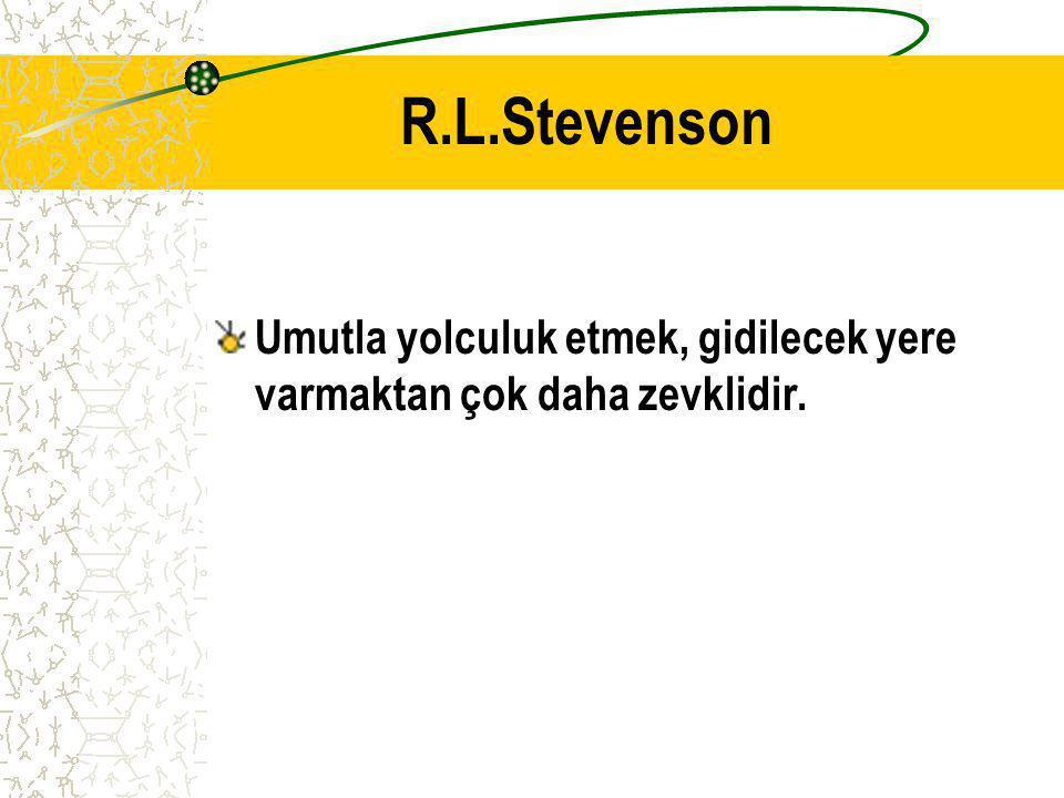 R.L.Stevenson Umutla yolculuk etmek, gidilecek yere varmaktan çok daha zevklidir.