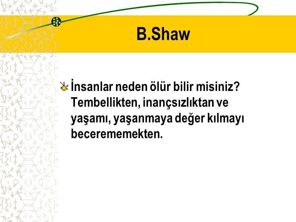 B.Shaw İnsanlar neden ölür bilir misiniz? Tembellikten, inançsızlıktan ve yaşamı, yaşanmaya değer kılmayı becerememekten.