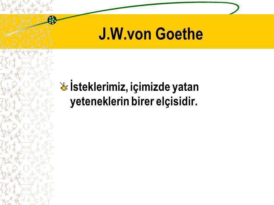J.W.von Goethe İsteklerimiz, içimizde yatan yeteneklerin birer elçisidir.