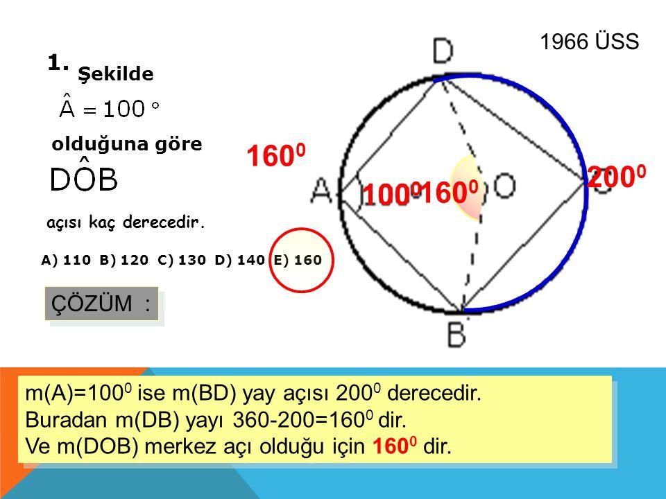 1. Şekilde olduğuna göre açısı kaç derecedir. A) 110 B) 120 C) 130 D) 140 E) 160 1966 ÜSS ÇÖZÜM : m(A)=100 0 ise m(BD) yay açısı 200 0 derecedir. Bura