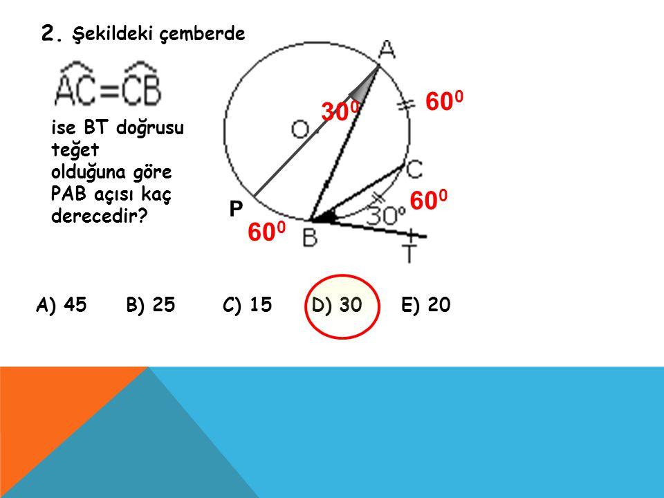 2. Şekildeki çemberde ise BT doğrusu teğet olduğuna göre PAB açısı kaç derecedir? A) 45 B) 25 C) 15 D) 30 E) 20 P 60 0 30 0