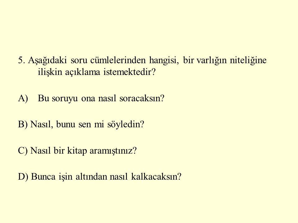 5. Aşağıdaki soru cümlelerinden hangisi, bir varlığın niteliğine ilişkin açıklama istemektedir? A)Bu soruyu ona nasıl soracaksın? B) Nasıl, bunu sen m