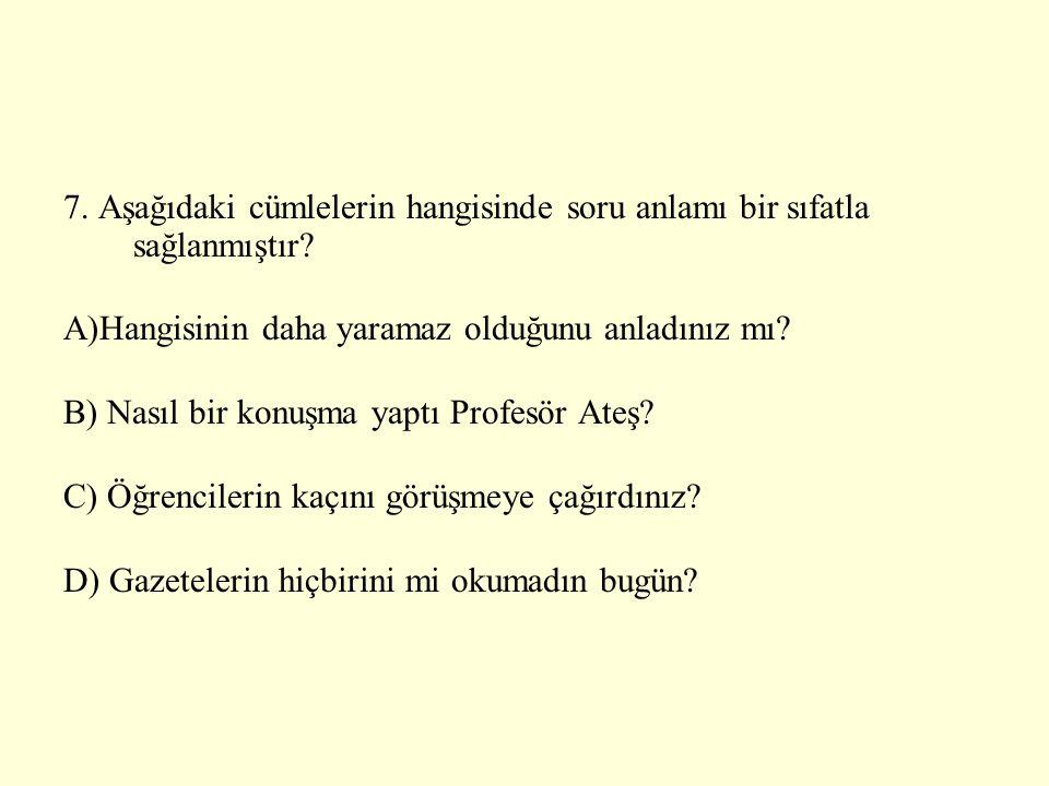 7. Aşağıdaki cümlelerin hangisinde soru anlamı bir sıfatla sağlanmıştır? A)Hangisinin daha yaramaz olduğunu anladınız mı? B) Nasıl bir konuşma yaptı P